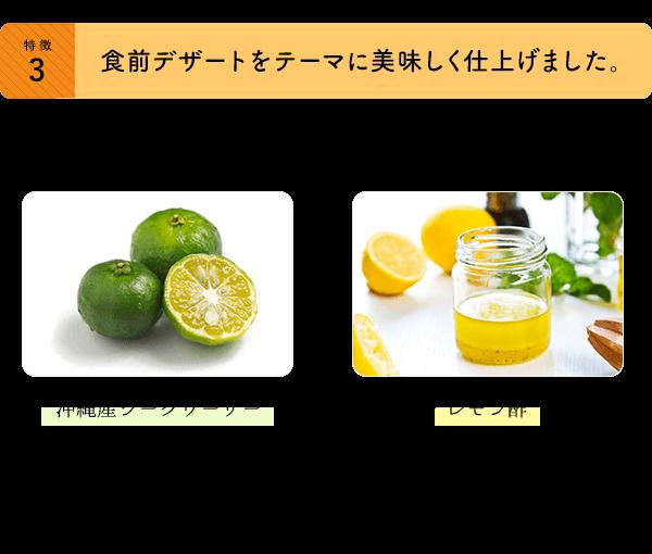 食前デザートをテーマに美味しく仕上げました。ベジタブルファーストを簡単に実現するため、味にもこだわりました。沖縄産シークヮーサー・・・シークヮーサーは優れた芳香と機能性成分を有した香酸カンキツです。果皮に多く含まれるノビレチンの機能性が注目されています。レモン酢・・・食前酢のイメージを持ちながらツンとこない酸味が得量のレモン酢を加えました。